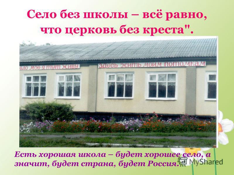 Село без школы – всё равно, что церковь без креста. Есть хорошая школа – будет хорошее село, а значит, будет страна, будет Россия.