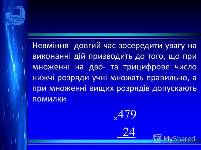 Невміння довгий час зосередити увагу на виконанні дій призводить до того, що при множенні на дво- та трицифрове число нижчі розряди учні множать правильно, а при множенні вищих розрядів допускають помилки × 479 24