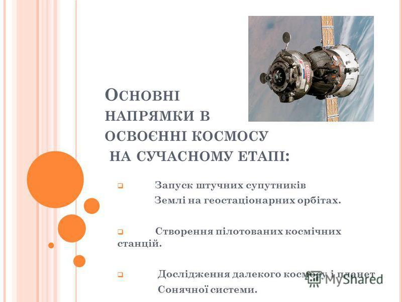 О СНОВНІ НАПРЯМКИ В ОСВОЄННІ КОСМОСУ НА СУЧАСНОМУ ЕТАПІ : Запуск штучних супутників Землі на геостаціонарних орбітах. Створення пілотованих космічних станцій. Дослідження далекого космосу і планет Сонячної системи.