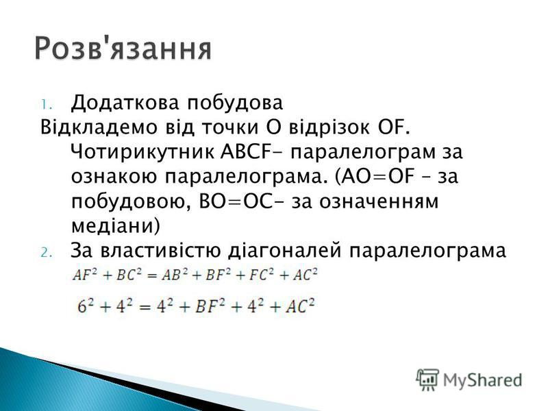 1. Додаткова побудова Відкладемо від точки О відрізок OF. Чотирикутник ABCF- паралелограм за ознакою паралелограма. (AO=OF – за побудовою, BO=OC- за означенням медіани) 2. За властивістю діагоналей паралелограма