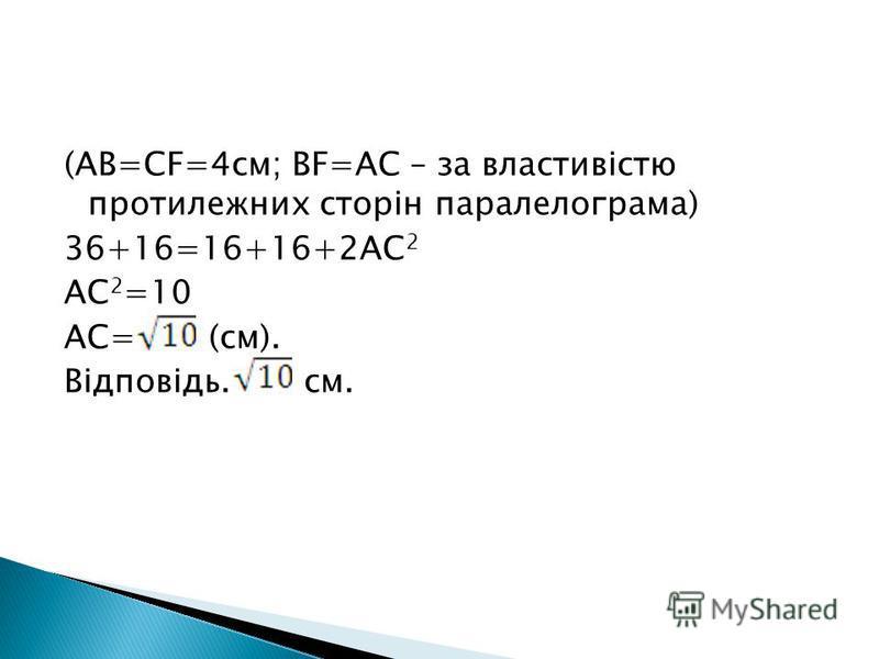 (AB=CF=4cм; BF=AC – за властивістю протилежних сторін паралелограма) 36+16=16+16+2AC 2 AC 2 =10 AC= (см). Відповідь. см.