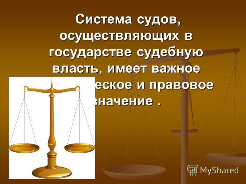 Система судов, осуществляющих в государстве судебную власть, имеет важное политическое и правовое значение. Система судов, осуществляющих в государстве судебную власть, имеет важное политическое и правовое значение.