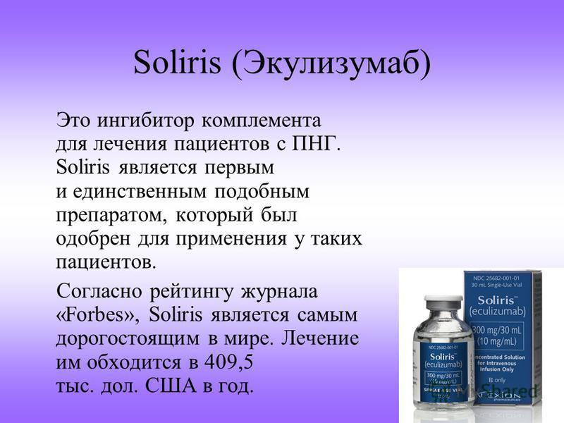 Soliris (Экулизумаб) Это ингибитор комплемента для лечения пациентов с ПНГ. Soliris является первым и единственным подобным препаратом, который был одобрен для применения у таких пациентов. Согласно рейтингу журнала «Forbes», Soliris является самым д