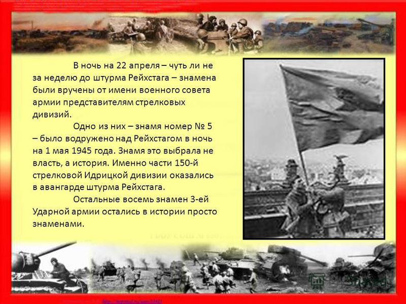 В ночь на 22 апреля – чуть ли не за неделю до штурма Рейхстага – знамена были вручены от имени военного совета армии представителям стрелковых дивизий. Одно из них – знамя номер 5 – было водружено над Рейхстагом в ночь на 1 мая 1945 года. Знамя это в