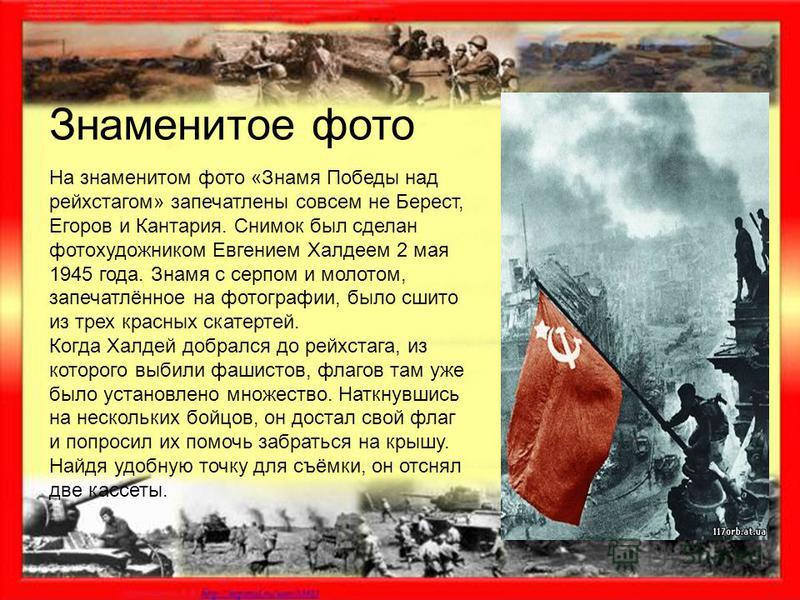 На знаменитом фото «Знамя Победы над рейхстагом» запечатлены совсем не Берест, Егоров и Кантария. Снимок был сделан фотохудожником Евгением Халдеем 2 мая 1945 года. Знамя с серпом и молотом, запечатлённое на фотографии, было сшито из трех красных ска