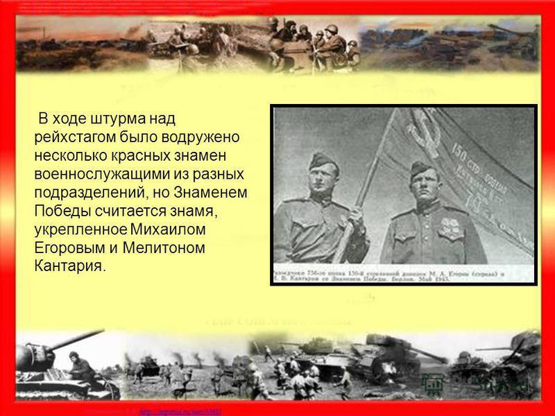 В ходе штурма над рейхстагом было водружено несколько красных знамен военнослужащими из разных подразделений, но Знаменем Победы считается знамя, укрепленное Михаилом Егоровым и Мелитоном Кантария.