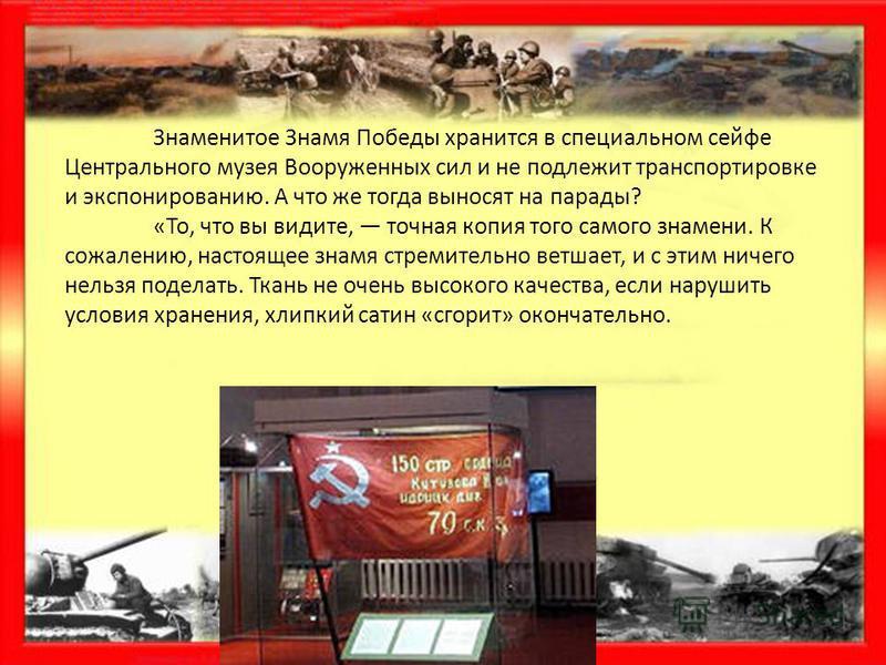 Знаменитое Знамя Победы хранится в специальном сейфе Центрального музея Вооруженных сил и не подлежит транспортировке и экспонированию. А что же тогда выносят на парады? «То, что вы видите, точная копия того самого знамени. К сожалению, настоящее зна