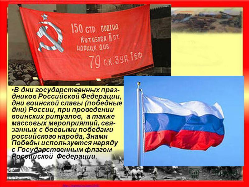 В дни государственных праздников Российской Федерации, дни воинской славы (победные дни) России, при проведении воинских ритуалов, а также массовых мероприятий, связанных с боевыми победами российского народа, Знамя Победы используется наряду с Госуд