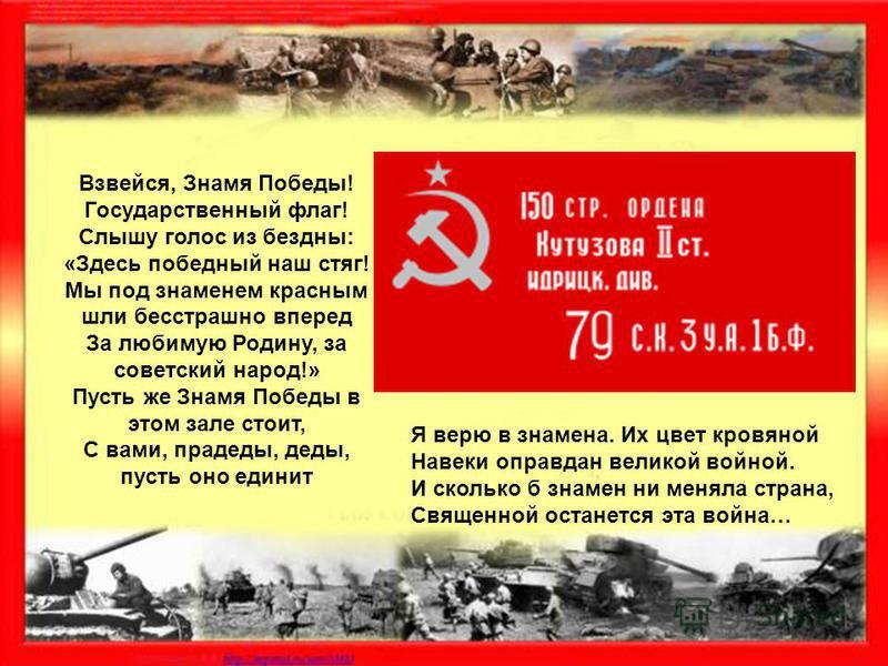 Взвейся, Знамя Победы! Государственный флаг! Слышу голос из бездны: «Здесь победный наш стяг! Мы под знаменем красным шли бесстрашно вперед За любимую Родину, за советский народ!» Пусть же Знамя Победы в этом зале стоит, С вами, прадеды, деды, пусть