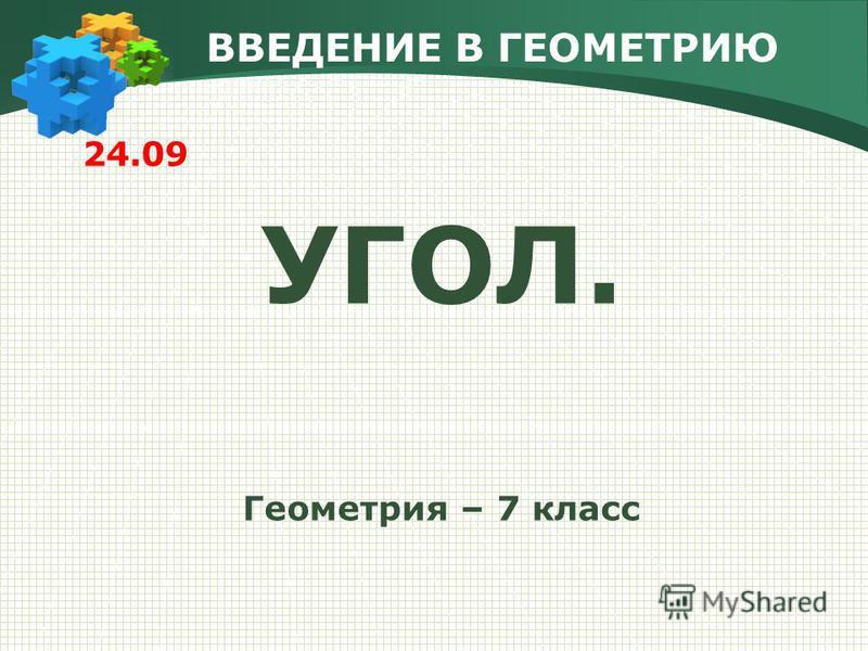 ВВЕДЕНИЕ В ГЕОМЕТРИЮ 24.09 УГОЛ. Геометрия – 7 класс