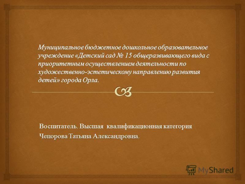 Воспитатель. Высшая квалификационная категория Чепорова Татьяна Александровна.