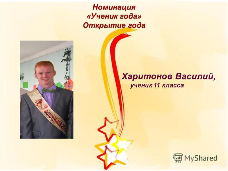 Номинация «Ученик года» Открытие года Харитонов Василий, ученик 11 класса