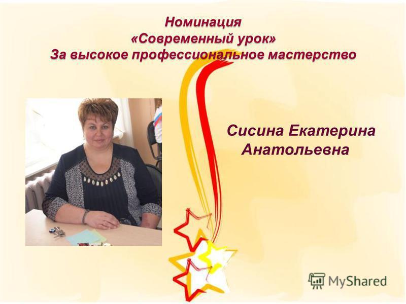 Номинация «Современный урок» За высокое профессиональное мастерство Сисина Екатерина Анатольевна