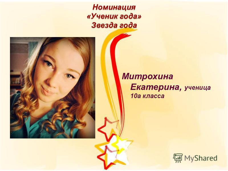 Номинация «Ученик года» Звезда года Митрохина Екатерина, ученица 10 а класса