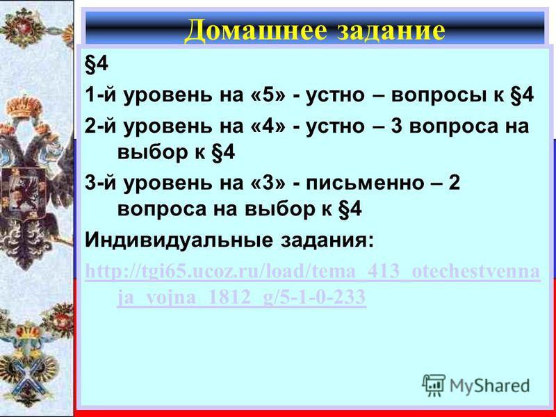 §4§4 1-й уровень на «5» - устно – вопросы к §4 2-й уровень на «4» - устно – 3 вопроса на выбор к §4 3-й уровень на «3» - письменно – 2 вопроса на выбор к §4 Индивидуальные задания: http://tgi65.ucoz.ru/load/tema_413_otechestvenna ja_vojna_1812_g/5-1-