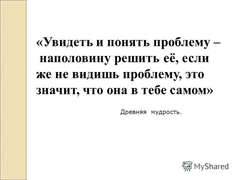 «Увидеть и понять проблему – наполовину решить её, если же не видишь проблему, это значит, что она в тебе самом» Древняя мудрость.