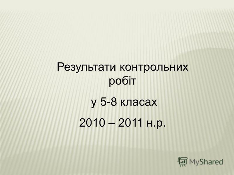 Результати контрольних робіт у 5-8 класах 2010 – 2011 н.р.