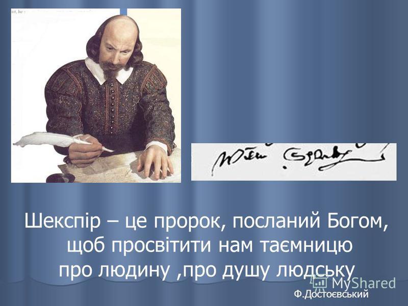 Шекспір – це пророк, посланий Богом, щоб просвітити нам таємницю про людину,про душу людську Ф.Достоєвський
