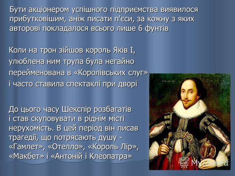 До цього часу Шекспір розбагатів і став скуповувати в ріднім місті нерухомість. В цей період він писав трагедії, що потрясають душу - «Гамлет», «Отелло», «Король Лір», «Макбет» і «Антоній і Клеопатра» Коли на трон зійшов король Яків I, улюблена ним т