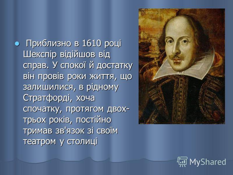 Приблизно в 1610 році Шекспір відійшов від справ. У спокої й достатку він провів роки життя, що залишилися, в рідному Стратфорді, хоча спочатку, протягом двох- трьох років, постійно тримав зв'язок зі своїм театром у столиці Приблизно в 1610 році Шекс