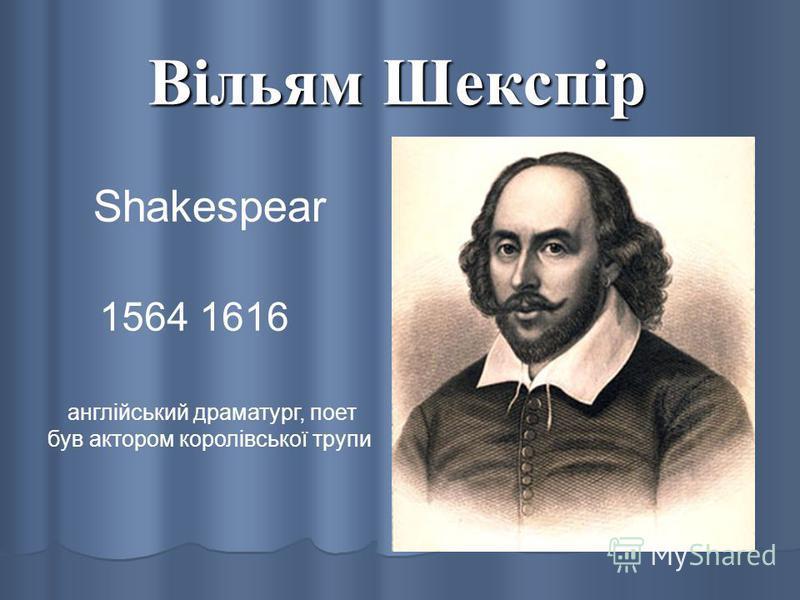 Вільям Шекспір Shakespear 1564 1616 англійський драматург, поет був актором королівської трупи