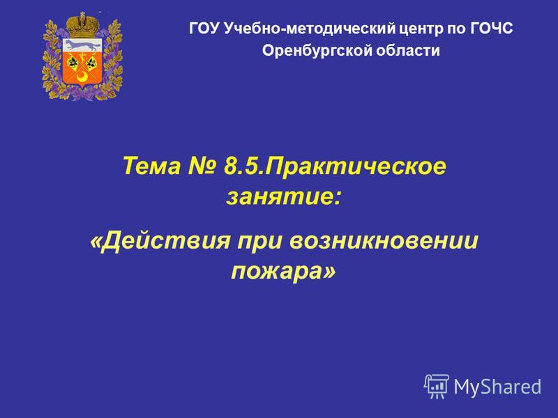 ГОУ Учебно-методический центр по ГОЧС Оренбургской области Тема 8.5. Практическое занятие: «Действия при возникновении пожара»