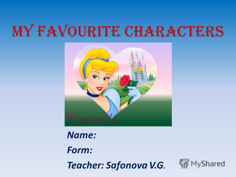 MY FAVOURITE CHARACTERS Name: Form: Teacher: Safonova V.G.