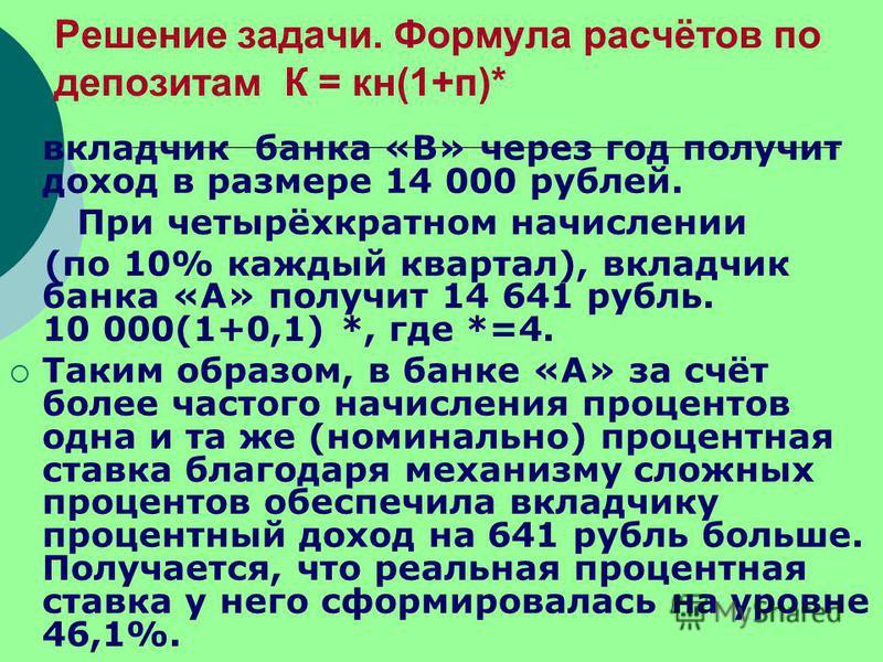 Решение задачи. Формула расчётов по депозитам К = кн(1+п)* вкладчик банка «В» через год получит доход в размере 14 000 рублей. При четырёхкратном начислении (по 10% каждый квартал), вкладчик банка «А» получит 14 641 рубль. 10 000(1+0,1) *, где *=4. Т