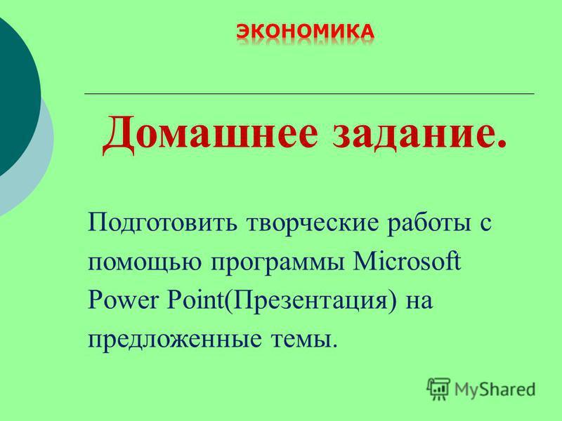 Домашнее задание. Подготовить творческие работы с помощью программы Microsoft Power Point(Презентация) на предложенные темы.