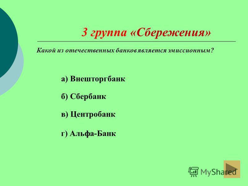 г) Альфа-Банк 3 группа «Сбережения» а) Внешторгбанк б) Сбербанк в) Центробанк Какой из отечественных банков является эмиссионным?