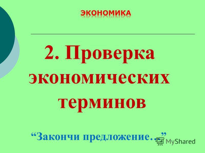 2. Проверка экономических терминов Закончи предложение…