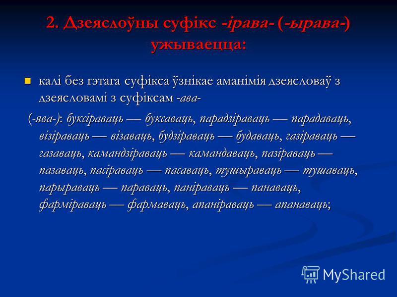 2. Дзеяслоўны суфікс -ірава- (-ырава-) ужываецца: калі без гэтага суфікса ўзнікае аманімія дзеясловаў з дзеясловамі з суфіксам -ава- калі без гэтага суфікса ўзнікае аманімія дзеясловаў з дзеясловамі з суфіксам -ава- (-ява-): буксіраваць –– буксаваць,