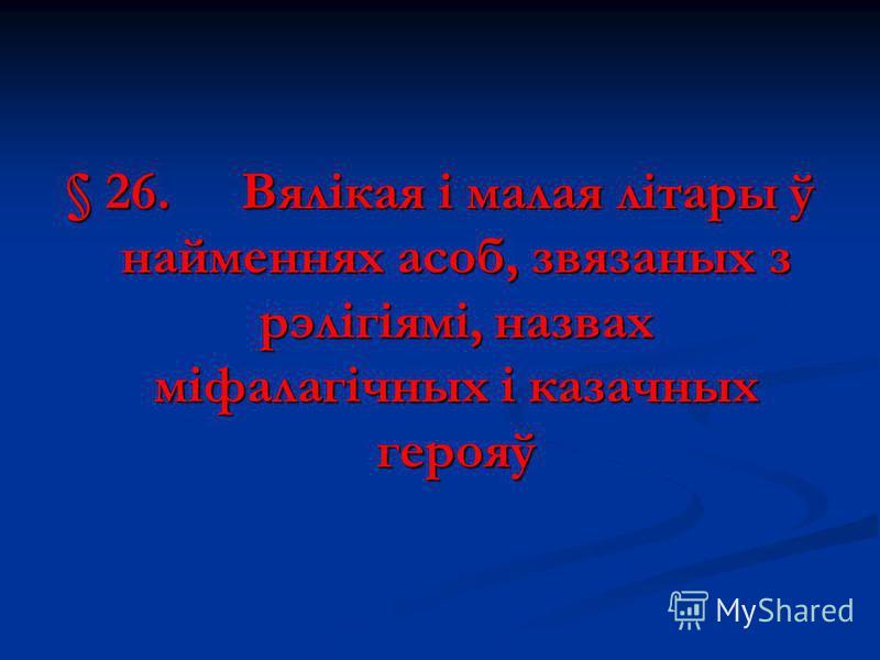 § 26.Вялікая і малая літары ў найменнях асоб, звязаных з рэлігіямі, назвах міфалагічных і казачных герояў