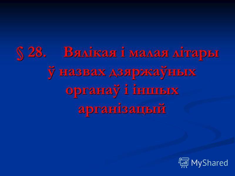 § 28.Вялікая і малая літары ў назвах дзяржаўных органаў і іншых арганізацый