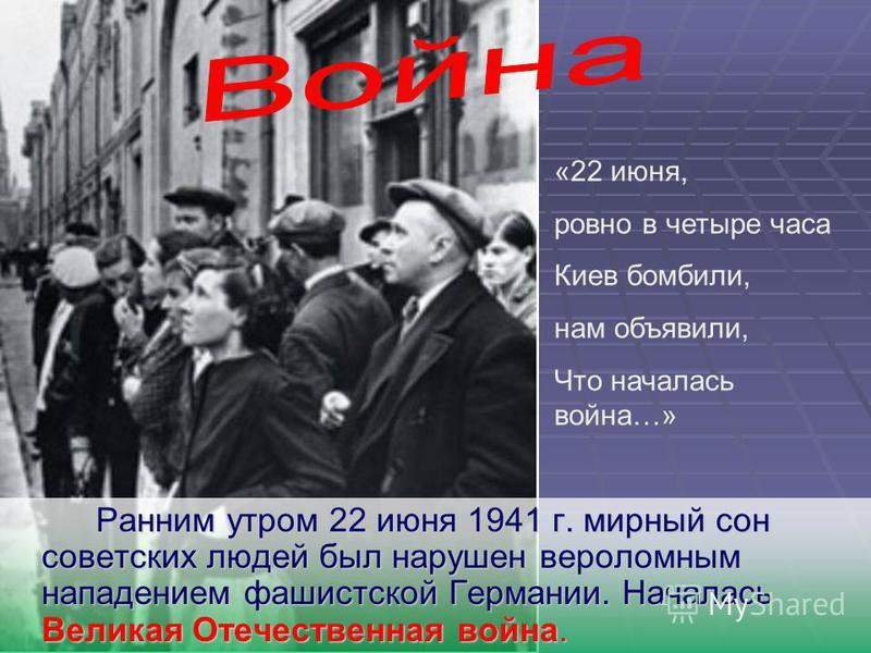 Ранним утром 22 июня 1941 г. мирный сон советских людей был нарушен вероломным нападением фашистской Германии. Началась Великая Отечественная война. «22 июня, ровно в четыре часа Киев бомбили, нам объявили, Что началась война…»