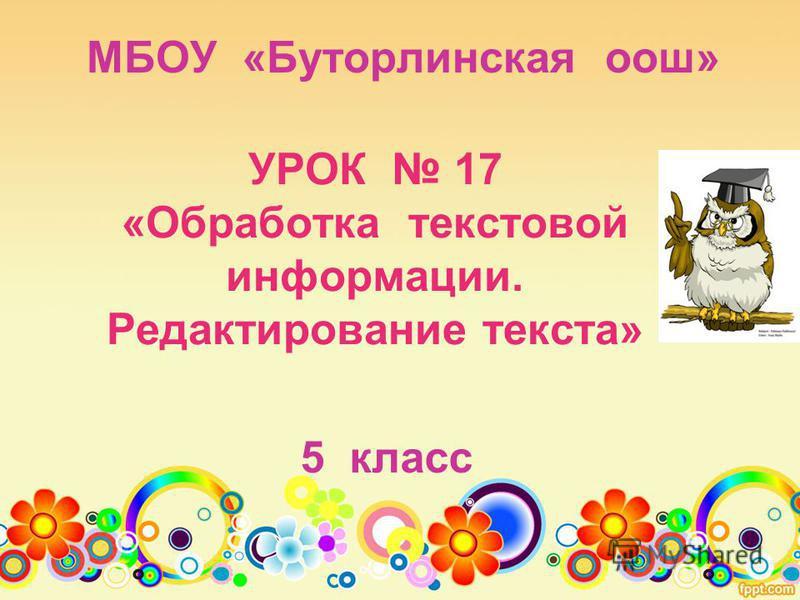 УРОК 17 «Обработка текстовой информации. Редактирование текста» 5 класс МБОУ «Буторлинская оош»