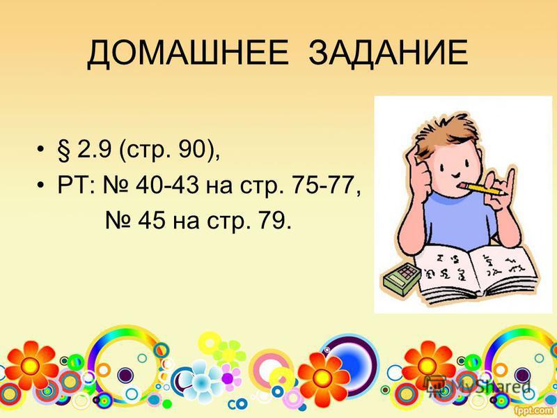 ДОМАШНЕЕ ЗАДАНИЕ § 2.9 (стр. 90), РТ: 40-43 на стр. 75-77, 45 на стр. 79.