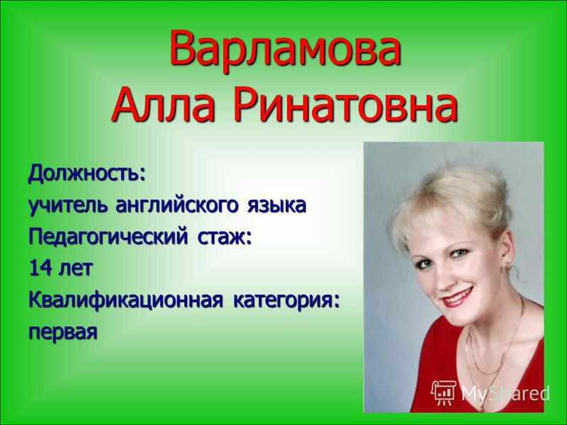 Варламова Алла Ринатовна Должность: учитель английского языка Педагогический стаж: 14 лет Квалификационная категория: первая