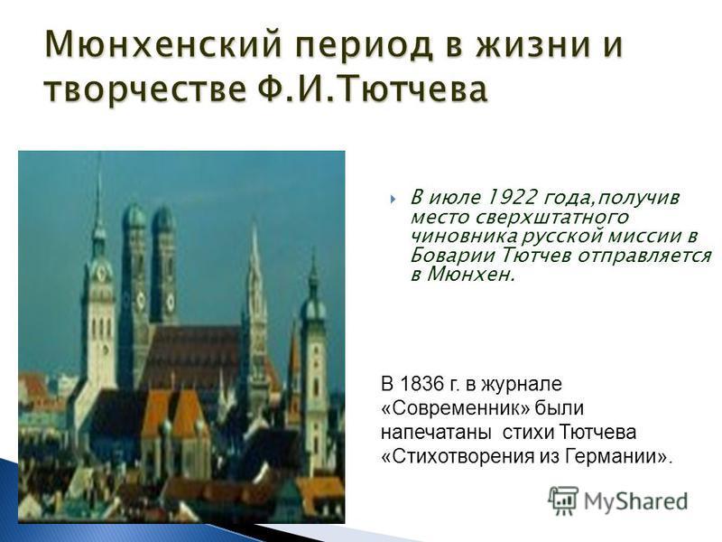 В июле 1922 года,получив место сверхштатного чиновника русской миссии в Боварии Тютчев отправляется в Мюнхен. В 1836 г. в журнале «Современник» были напечатаны стихи Тютчева «Стихотворения из Германии».