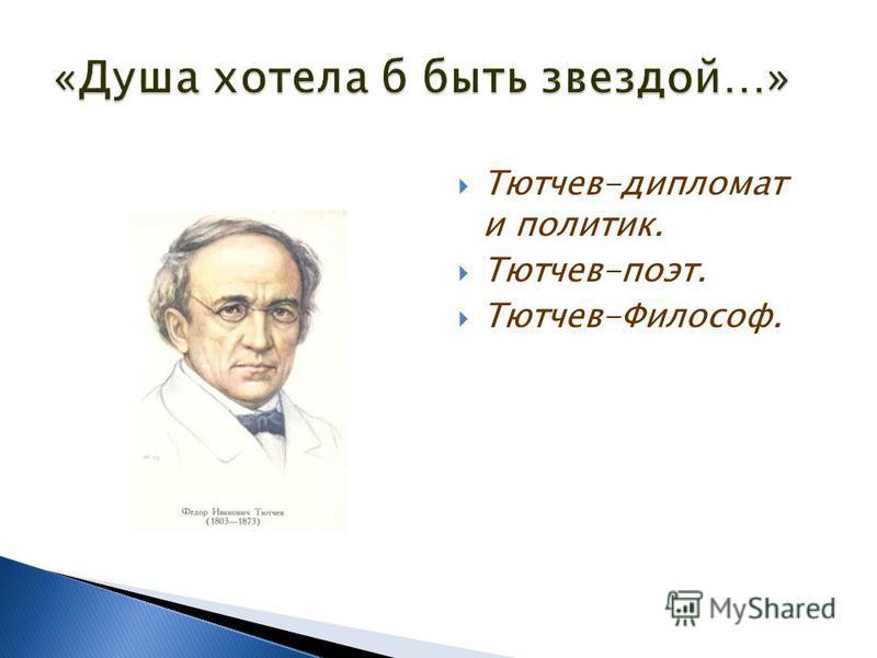 Тютчев-дипломат и политик. Тютчев-поэт. Тютчев-Философ.