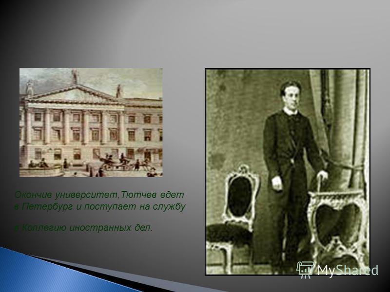 Окончив университет,Тютчев едет в Петербург и поступает на службу в Коллегию иностранных дел.