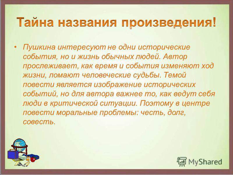 Пушкина интересуют не одни исторические события, но и жизнь обычных людей. Автор прослеживает, как время и события изменяют ход жизни, ломают человеческие судьбы. Темой повести является изображение исторических событий, но для автора важнее то, как в