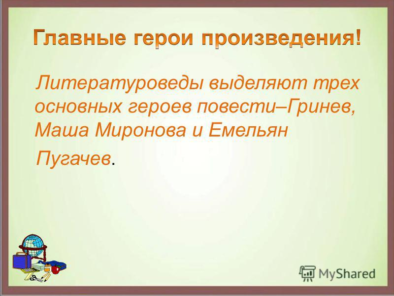 Литературоведы выделяют трех основных героев повести–Гринев, Маша Миронова и Емельян Пугачев.