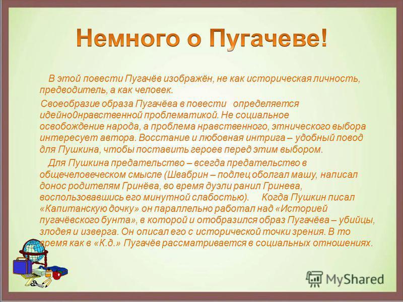 В этой повести Пугачёв изображён, не как историческая личность, предводитель, а как человек. Своеобразие образа Пугачёва в повести определяется идейно 0 нравственной проблематикой. Не социальное освобождение народа, а проблема нравственного, этническ