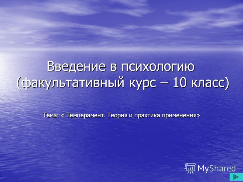 Введение в психологию (факультативный курс – 10 класс) Тема: « Темперамент. Теория и практика применения»
