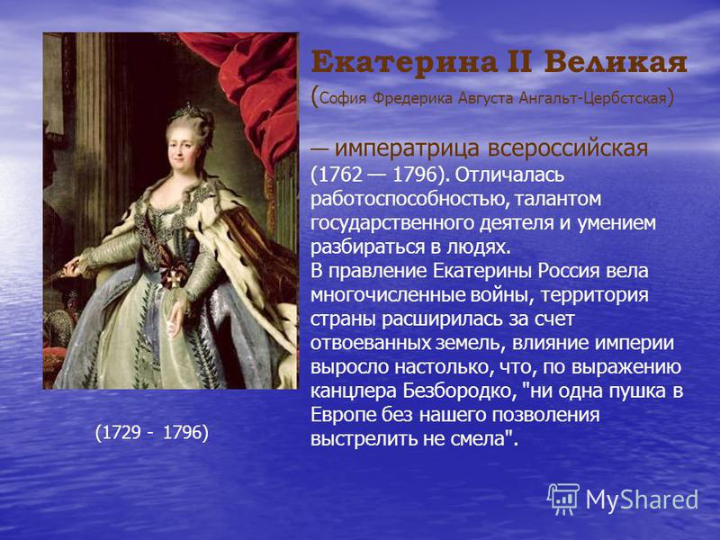 Екатерина II Великая ( София Фредерика Августа Ангальт-Цербстская ) императрица всероссийская (1762 1796). Отличалась работоспособностью, талантом государственного деятеля и умением разбираться в людях. В правление Екатерины Россия вела многочисленны