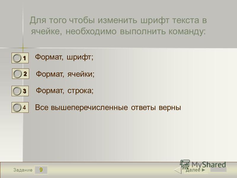 9 Задание Для того чтобы изменить шрифт текста в ячейке, необходимо выполнить команду: Формат, шрифт; Формат, ячейки; Формат, строка; Все вышеперечисленные ответы верны Далее 1 0 2 1 3 0 4 0