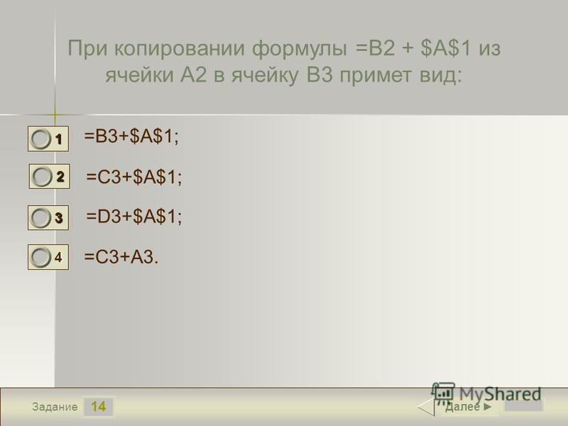 14 Задание При копировании формулы =B2 + $A$1 из ячейки A2 в ячейку B3 примет вид: =B3+$A$1; =C3+$A$1; =D3+$A$1; =C3+A3. Далее 1 0 2 1 3 0 4 0