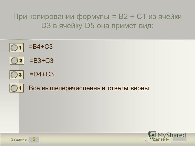 5 Задание При копировании формулы = B2 + C1 из ячейки D3 в ячейку D5 она примет вид: =B4+C3 =B3+C3 =D4+C3 Все вышеперечисленные ответы верны Далее 1 1 2 0 3 0 4 0