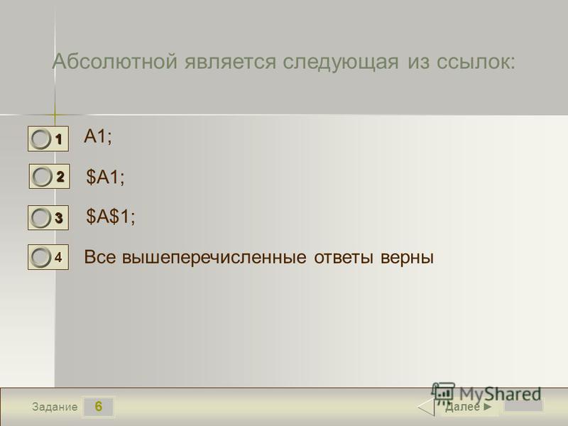 6 Задание Абсолютной является следующая из ссылок: A1; $A1; $A$1; Все вышеперечисленные ответы верны Далее 1 0 2 1 3 0 4 0